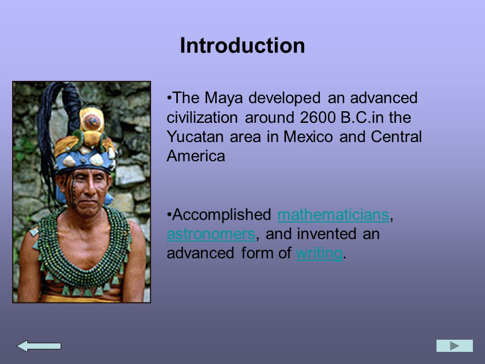 Introduction The Maya developed an advanced civilization around 2600 B.C.in the Yucatan area in Mexico and Central America Accomplished mathematicians, astronomers, and invented an advanced form of writing.mathematicians astronomerswriting