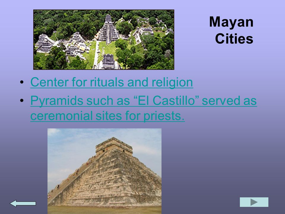 Mayan Cities Center for rituals and religion Pyramids such as El Castillo served as ceremonial sites for priests.Pyramids such as El Castillo served as ceremonial sites for priests.