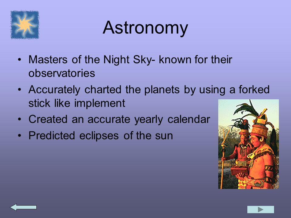 Astronomy Masters of the Night Sky- known for their observatories Accurately charted the planets by using a forked stick like implement Created an accurate yearly calendar Predicted eclipses of the sun