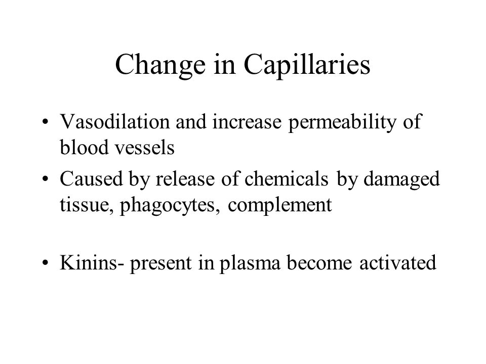 Change in Capillaries Vasodilation and increase permeability of blood vessels Caused by release of chemicals by damaged tissue, phagocytes, complement Kinins- present in plasma become activated