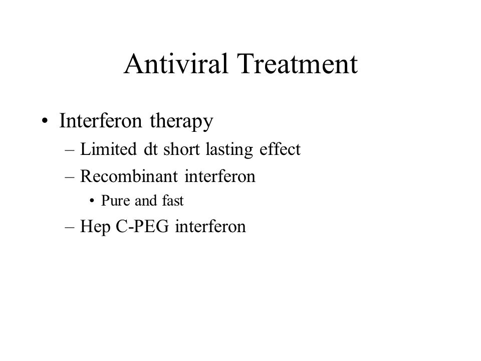 Antiviral Treatment Interferon therapy –Limited dt short lasting effect –Recombinant interferon Pure and fast –Hep C-PEG interferon