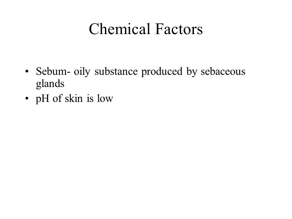 Chemical Factors Sebum- oily substance produced by sebaceous glands pH of skin is low