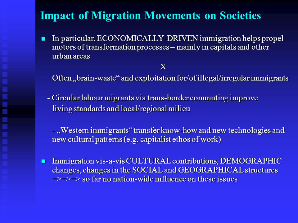 "Impact of Migration Movements on Societies In particular, ECONOMICALLY-DRIVEN immigration helps propel motors of transformation processes – mainly in capitals and other urban areas In particular, ECONOMICALLY-DRIVEN immigration helps propel motors of transformation processes – mainly in capitals and other urban areasX Often ""brain-waste and exploitation for/of illegal/irregular immigrants - Circular labour migrants via trans-border commuting improve - Circular labour migrants via trans-border commuting improve living standards and local/regional milieu - ""Western immigrants transfer know-how and new technologies and new cultural patterns (e.g."