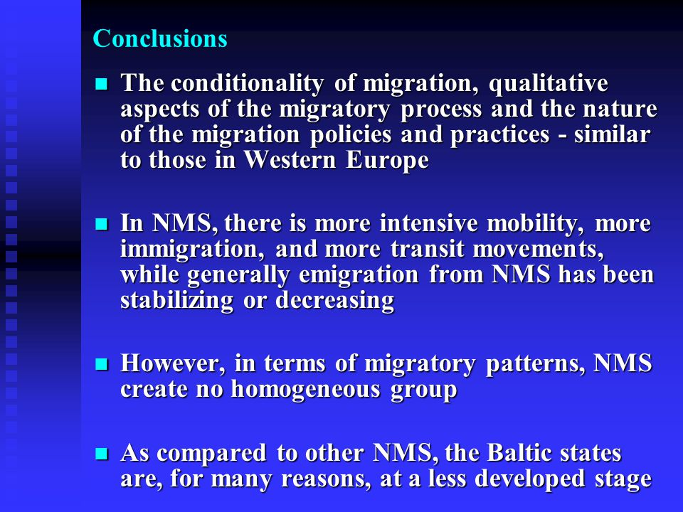 Conclusions The conditionality of migration, qualitative aspects of the migratory process and the nature of the migration policies and practices - similar to those in Western Europe The conditionality of migration, qualitative aspects of the migratory process and the nature of the migration policies and practices - similar to those in Western Europe In NMS, there is more intensive mobility, more immigration, and more transit movements, while generally emigration from NMS has been stabilizing or decreasing In NMS, there is more intensive mobility, more immigration, and more transit movements, while generally emigration from NMS has been stabilizing or decreasing However, in terms of migratory patterns, NMS create no homogeneous group However, in terms of migratory patterns, NMS create no homogeneous group As compared to other NMS, the Baltic states are, for many reasons, at a less developed stage As compared to other NMS, the Baltic states are, for many reasons, at a less developed stage