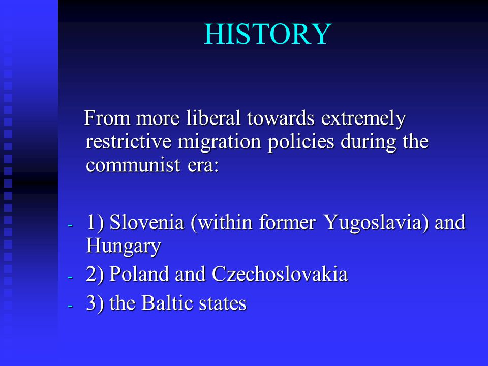 HISTORY From more liberal towards extremely restrictive migration policies during the communist era: From more liberal towards extremely restrictive migration policies during the communist era: - 1) Slovenia (within former Yugoslavia) and Hungary - 2) Poland and Czechoslovakia - 3) the Baltic states