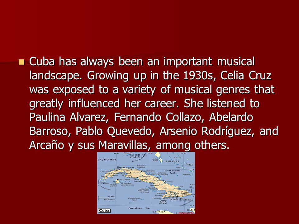 Cuba has always been an important musical landscape. Growing up in the 1930s, Celia Cruz was exposed to a variety of musical genres that greatly influ