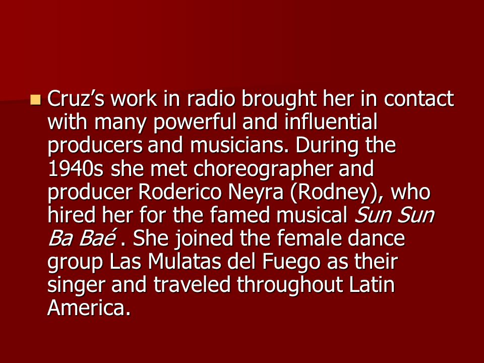 Cruz's work in radio brought her in contact with many powerful and influential producers and musicians. During the 1940s she met choreographer and pro