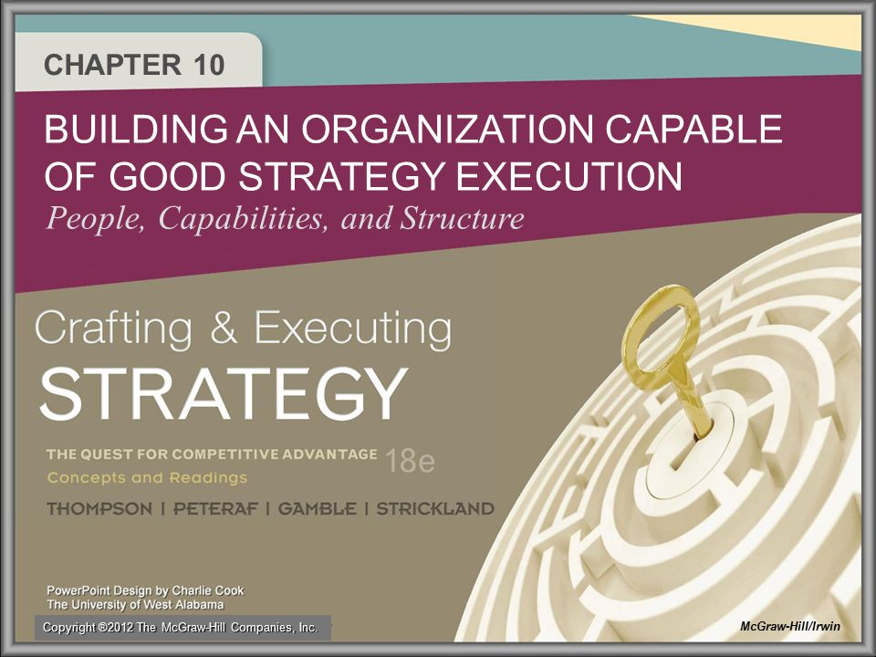 CHAPTER 10 BUILDING AN ORGANIZATION CAPABLE OF GOOD STRATEGY EXECUTION People, Capabilities, and Structure McGraw-Hill/Irwin Copyright ®2012 The McGra