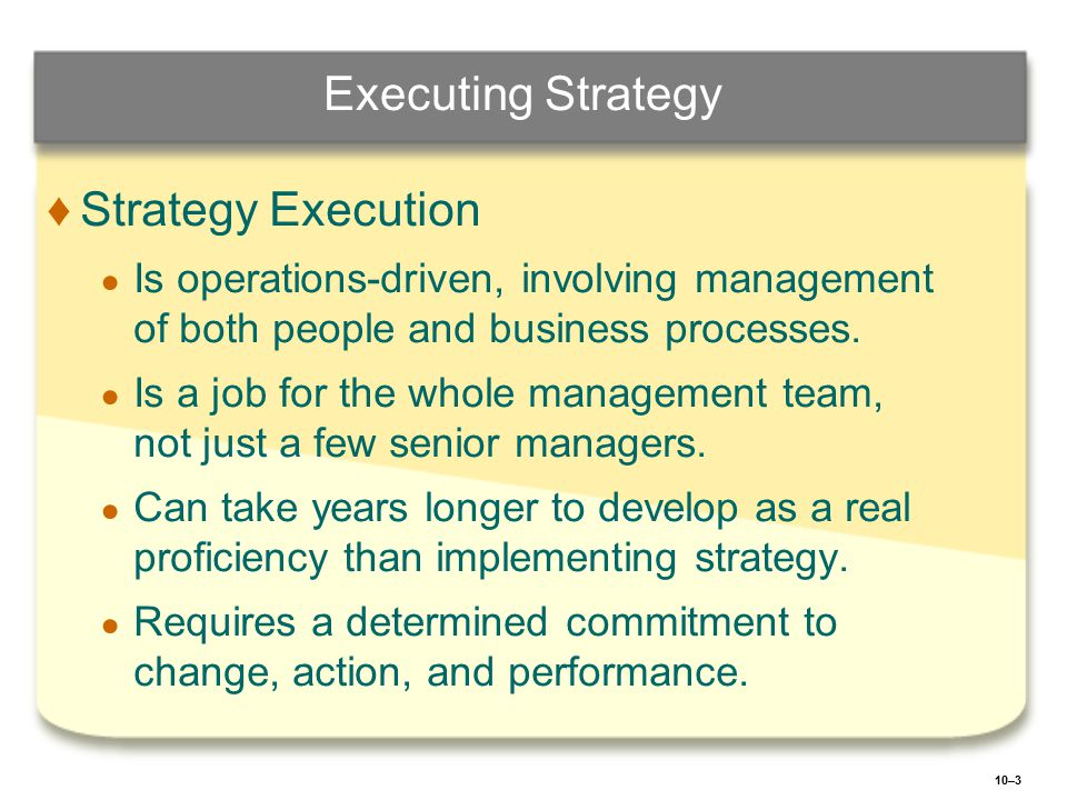 10–4 A FRAMEWORK FOR EXECUTING STRATEGY ♦ ♦Committing to Executing a Strategy: ● ● Entails figuring out the specific techniques, actions, and behaviors necessary for a smooth strategy-supportive operation.