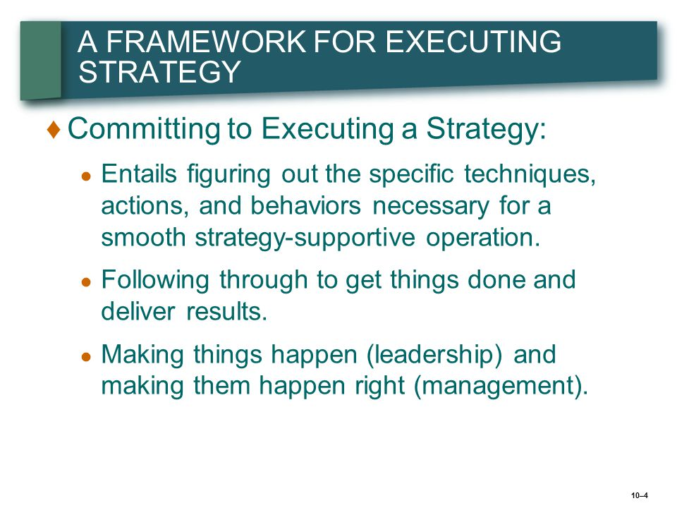 10–4 A FRAMEWORK FOR EXECUTING STRATEGY ♦ ♦Committing to Executing a Strategy: ● ● Entails figuring out the specific techniques, actions, and behavior