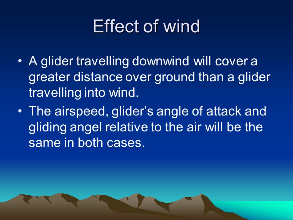 Effect of wind A glider travelling downwind will cover a greater distance over ground than a glider travelling into wind. The airspeed, glider's angle