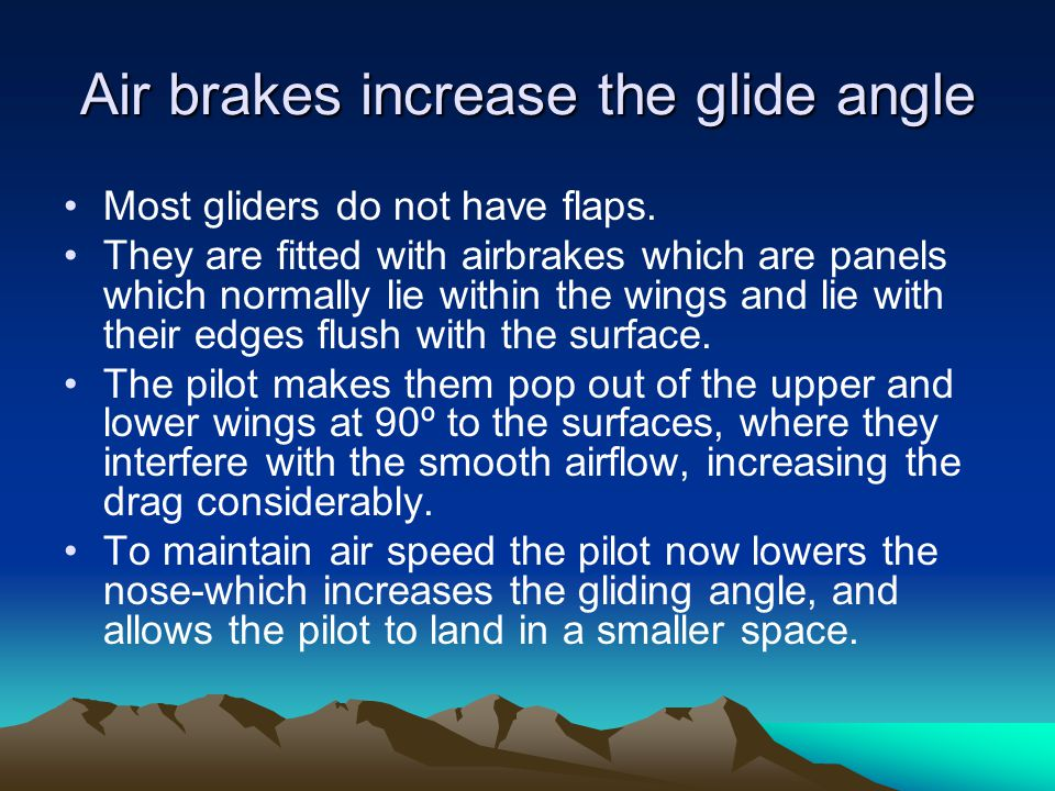 Air brakes increase the glide angle Most gliders do not have flaps. They are fitted with airbrakes which are panels which normally lie within the wing