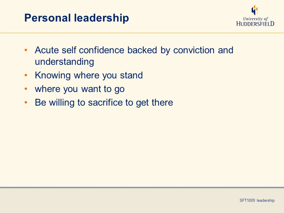 SFT1009 leadership Personal leadership Acute self confidence backed by conviction and understanding Knowing where you stand where you want to go Be willing to sacrifice to get there