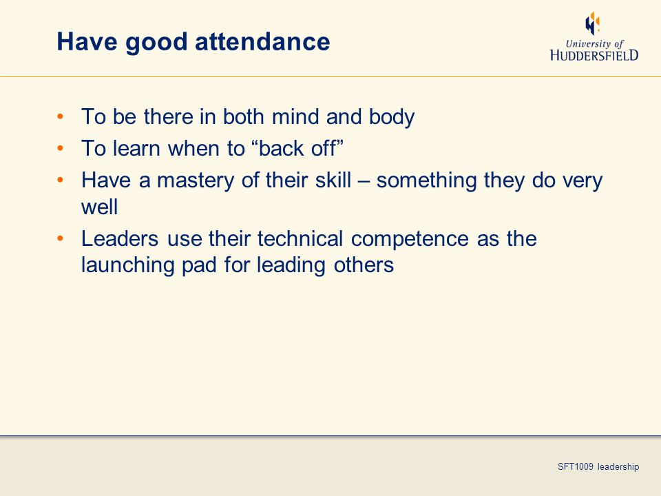 SFT1009 leadership Have good attendance To be there in both mind and body To learn when to back off Have a mastery of their skill – something they do very well Leaders use their technical competence as the launching pad for leading others