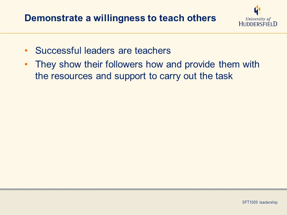 SFT1009 leadership Demonstrate a willingness to teach others Successful leaders are teachers They show their followers how and provide them with the resources and support to carry out the task