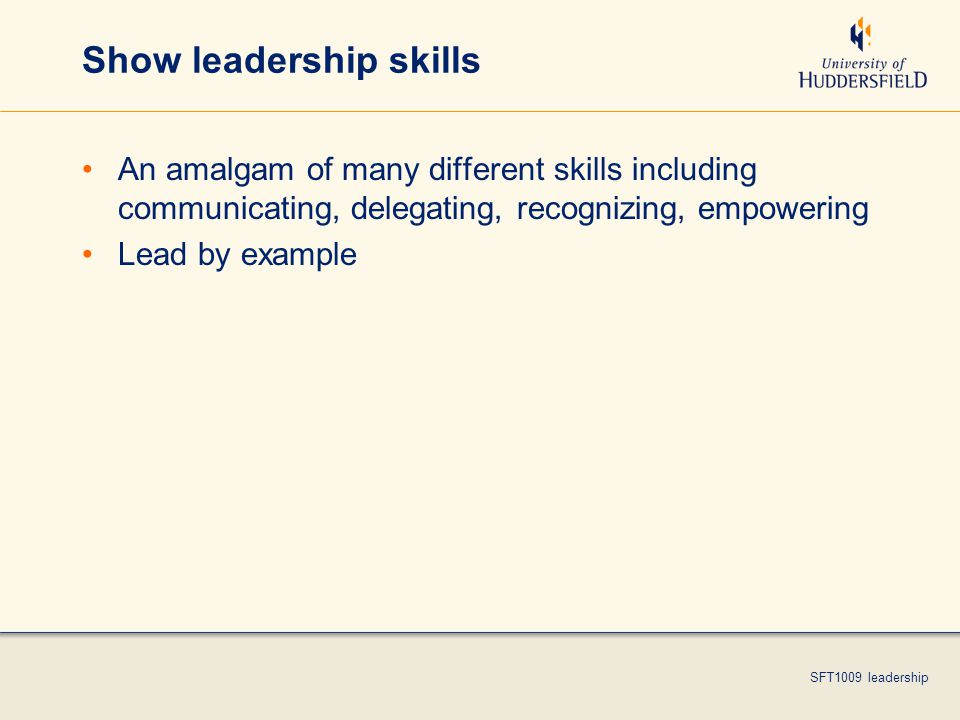 SFT1009 leadership Show leadership skills An amalgam of many different skills including communicating, delegating, recognizing, empowering Lead by example