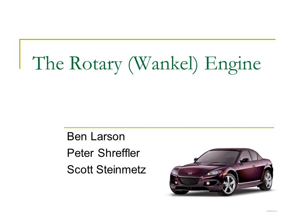 The Rotary (Wankel) Engine Ben Larson Peter Shreffler Scott Steinmetz