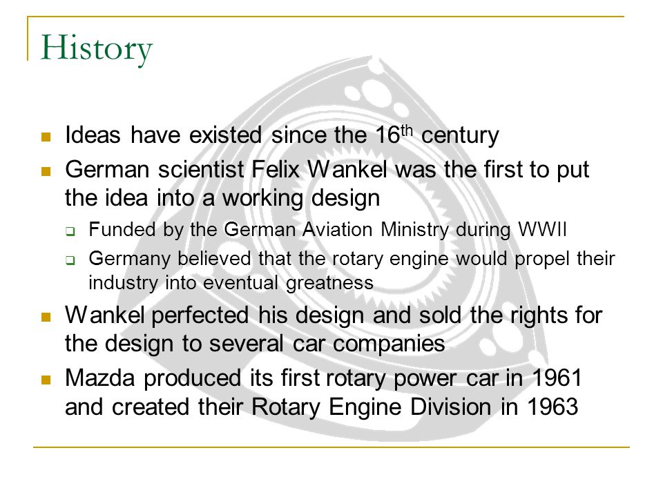 History Ideas have existed since the 16 th century German scientist Felix Wankel was the first to put the idea into a working design  Funded by the G