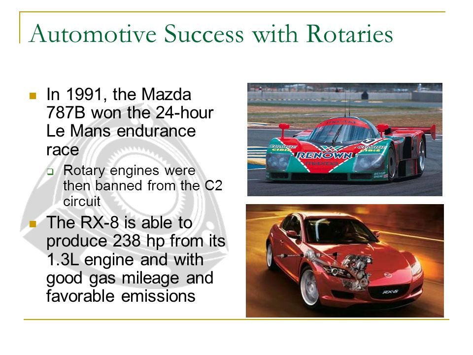 Automotive Success with Rotaries In 1991, the Mazda 787B won the 24-hour Le Mans endurance race  Rotary engines were then banned from the C2 circuit