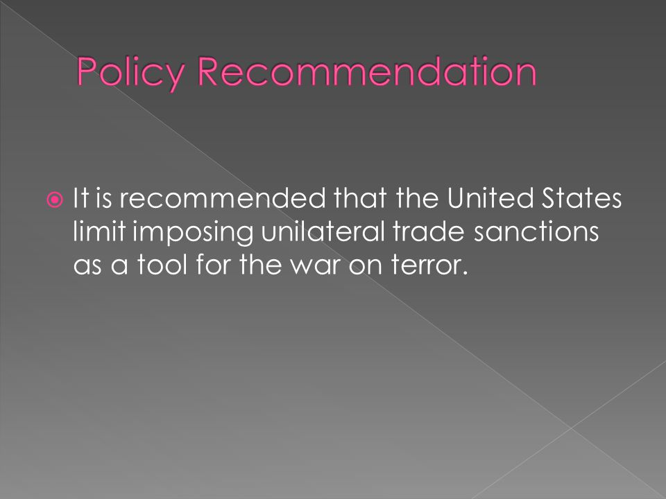  It is recommended that the United States limit imposing unilateral trade sanctions as a tool for the war on terror.