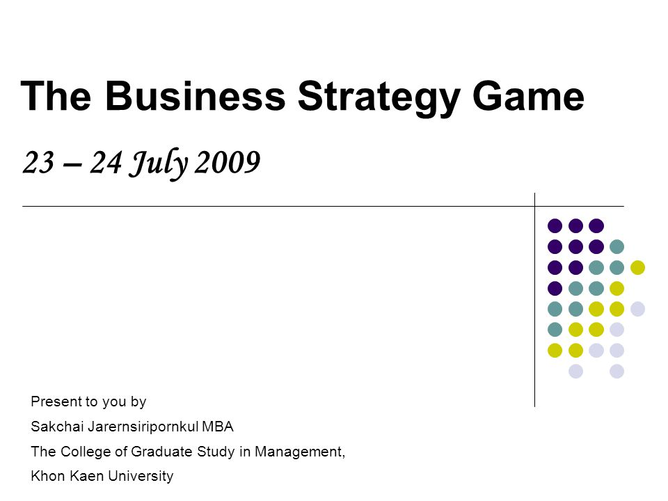 The Business Strategy Game 23 – 24 July 2009 Present to you by Sakchai Jarernsiripornkul MBA The College of Graduate Study in Management, Khon Kaen University