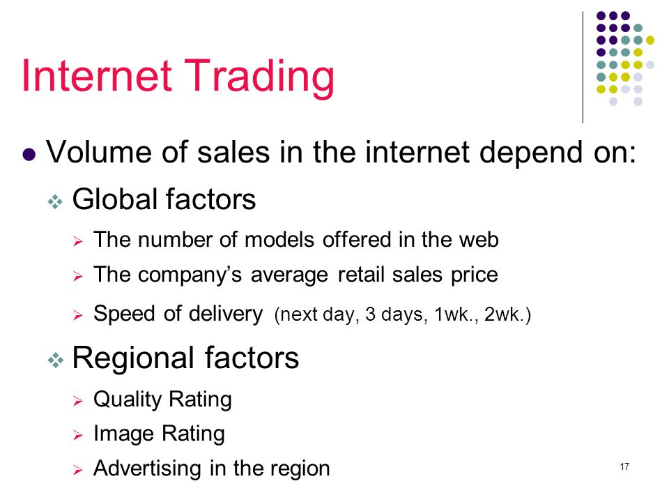 17 Internet Trading Volume of sales in the internet depend on:  Global factors  The number of models offered in the web  The company's average retail sales price  Speed of delivery (next day, 3 days, 1wk., 2wk.)  Regional factors  Quality Rating  Image Rating  Advertising in the region