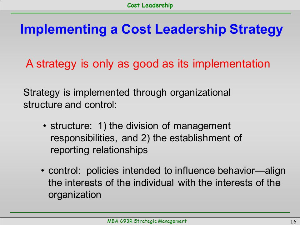 Cost Leadership MBA 693R Strategic Management 16 Implementing a Cost Leadership Strategy A strategy is only as good as its implementation Strategy is