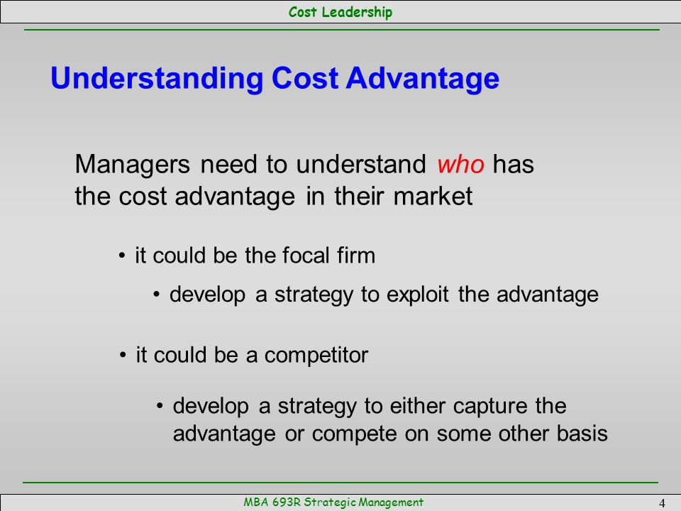 Cost Leadership MBA 693R Strategic Management 4 Understanding Cost Advantage Managers need to understand who has the cost advantage in their market it