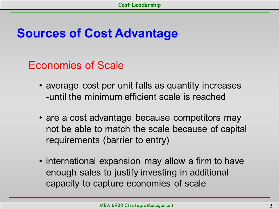 Cost Leadership MBA 693R Strategic Management 16 Implementing a Cost Leadership Strategy A strategy is only as good as its implementation Strategy is implemented through organizational structure and control: structure: 1) the division of management responsibilities, and 2) the establishment of reporting relationships control:policies intended to influence behavior—align the interests of the individual with the interests of the organization