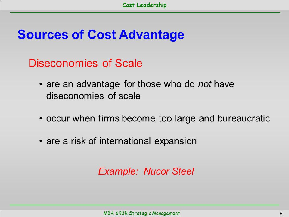 Cost Leadership MBA 693R Strategic Management 6 Sources of Cost Advantage Diseconomies of Scale are an advantage for those who do not have diseconomie