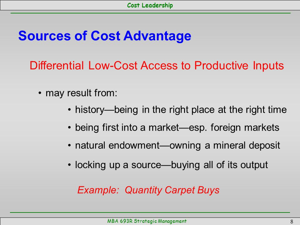 Cost Leadership MBA 693R Strategic Management 9 Sources of Cost Advantage Technology Independent of Scale Example: Vegetable Inspection may allow small firms to become cost competitive advantage typically accrues to the 'owner' of the technology—may or may not be the ones who actually use the technology size of the advantage depends both on how valuable and protectable the technology is
