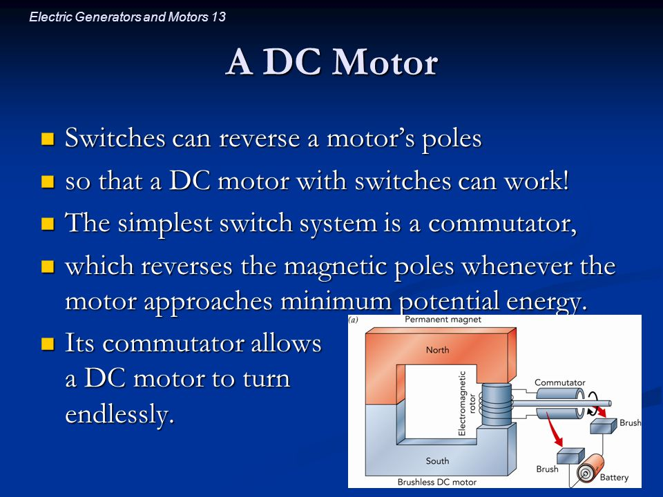 Electric Generators and Motors 13 A DC Motor Switches can reverse a motor's poles Switches can reverse a motor's poles so that a DC motor with switches can work.