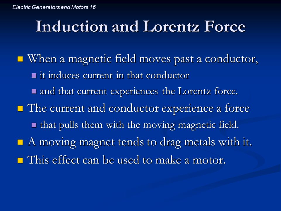 Electric Generators and Motors 16 Induction and Lorentz Force When a magnetic field moves past a conductor, When a magnetic field moves past a conductor, it induces current in that conductor it induces current in that conductor and that current experiences the Lorentz force.