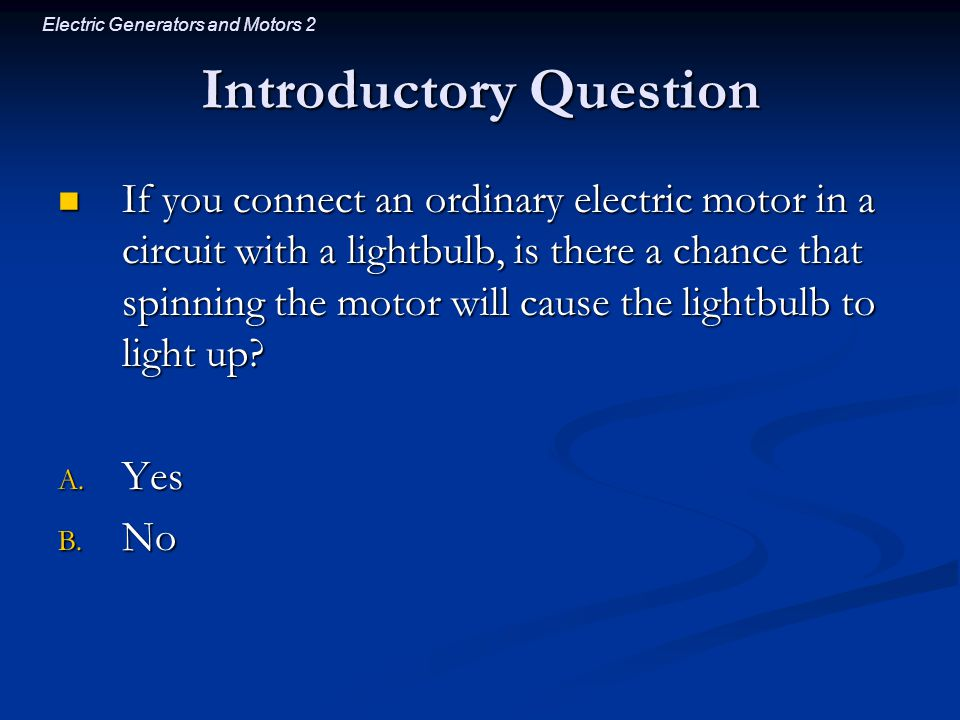Electric Generators and Motors 2 Introductory Question If you connect an ordinary electric motor in a circuit with a lightbulb, is there a chance that spinning the motor will cause the lightbulb to light up.