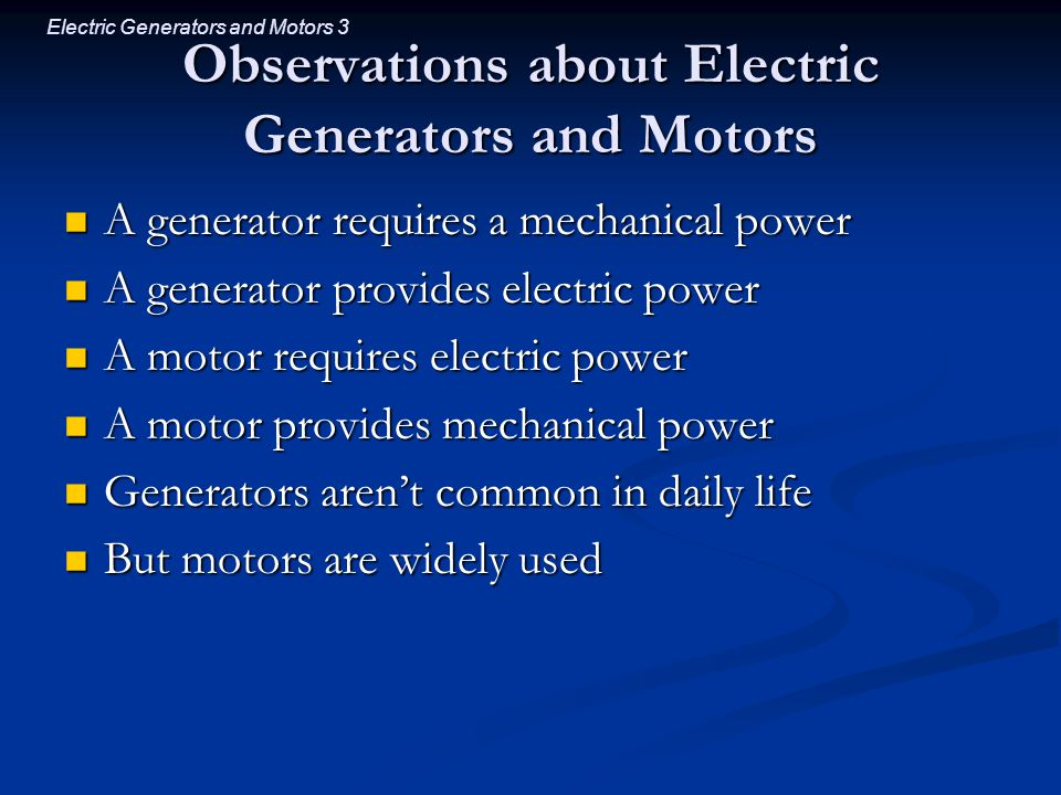 Electric Generators and Motors 3 Observations about Electric Generators and Motors A generator requires a mechanical power A generator requires a mechanical power A generator provides electric power A generator provides electric power A motor requires electric power A motor requires electric power A motor provides mechanical power A motor provides mechanical power Generators aren't common in daily life Generators aren't common in daily life But motors are widely used But motors are widely used