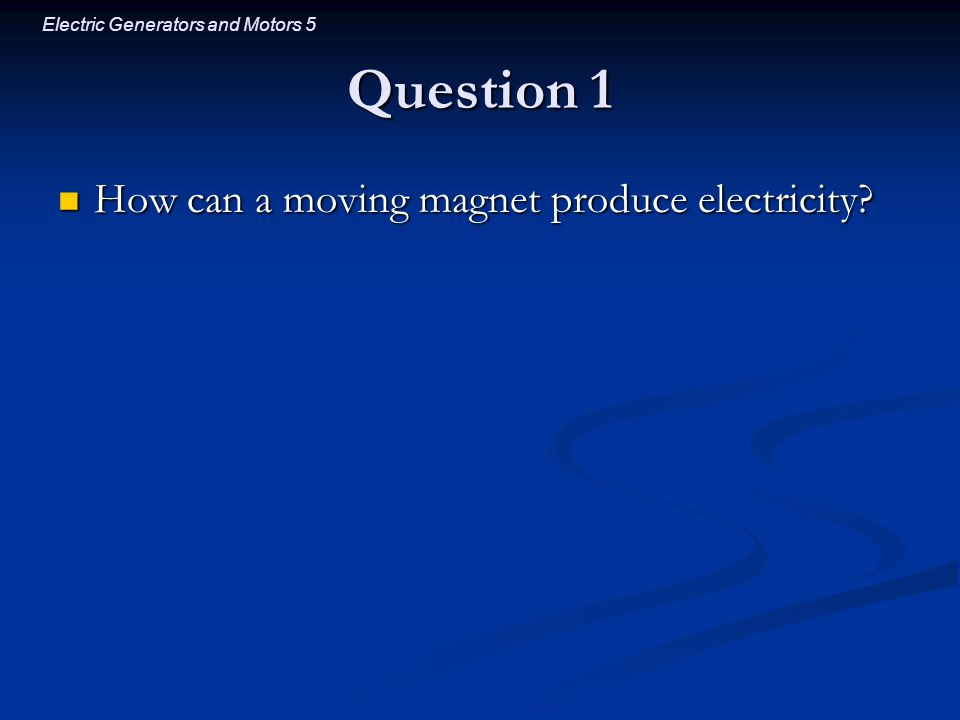 Electric Generators and Motors 5 Question 1 How can a moving magnet produce electricity.