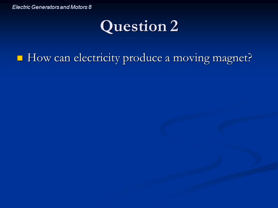Electric Generators and Motors 8 Question 2 How can electricity produce a moving magnet.