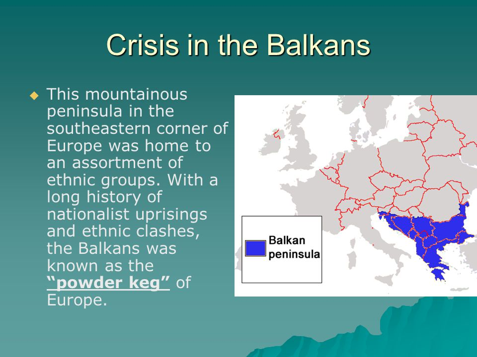 Crisis in the Balkans   This mountainous peninsula in the southeastern corner of Europe was home to an assortment of ethnic groups. With a long hist