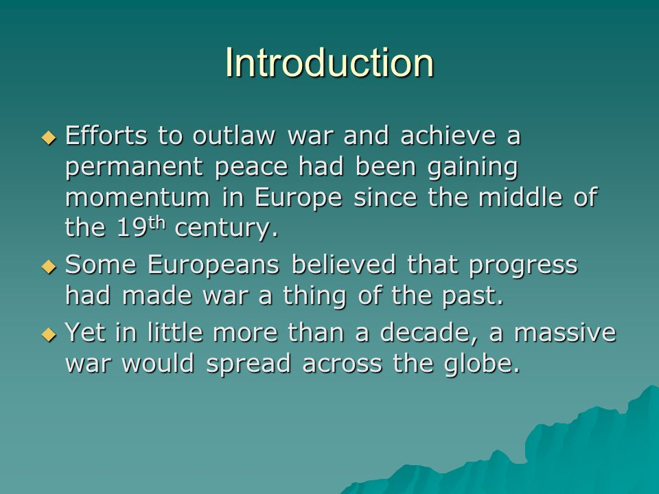 Introduction  Efforts to outlaw war and achieve a permanent peace had been gaining momentum in Europe since the middle of the 19 th century.  Some E