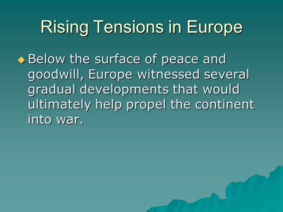 Rising Tensions in Europe  Below the surface of peace and goodwill, Europe witnessed several gradual developments that would ultimately help propel t