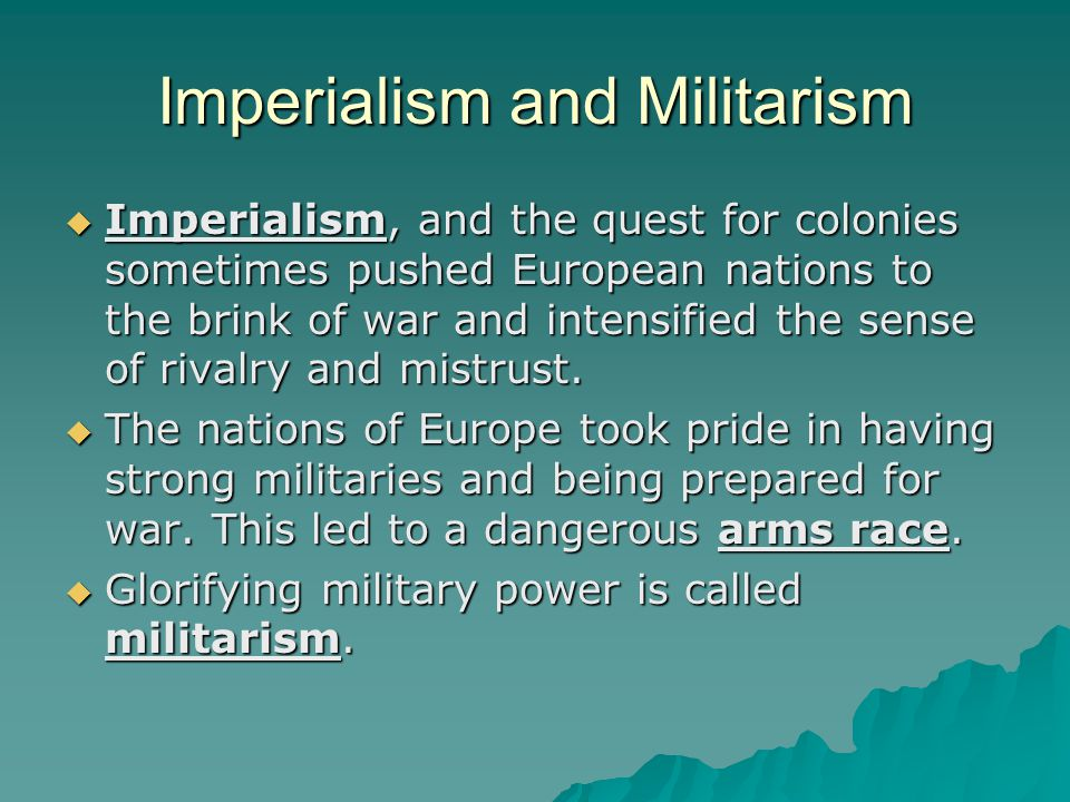 Imperialism and Militarism  Imperialism, and the quest for colonies sometimes pushed European nations to the brink of war and intensified the sense o