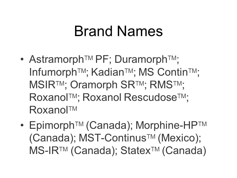Brand Names Astramorph TM PF; Duramorph TM ; Infumorph TM ; Kadian TM ; MS Contin TM ; MSIR TM ; Oramorph SR TM ; RMS TM ; Roxanol TM ; Roxanol Rescud