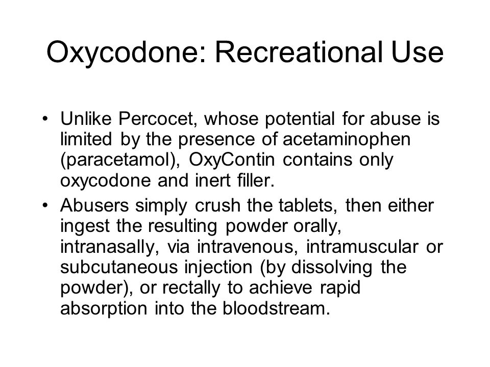 Oxycodone: Recreational Use Unlike Percocet, whose potential for abuse is limited by the presence of acetaminophen (paracetamol), OxyContin contains only oxycodone and inert filler.