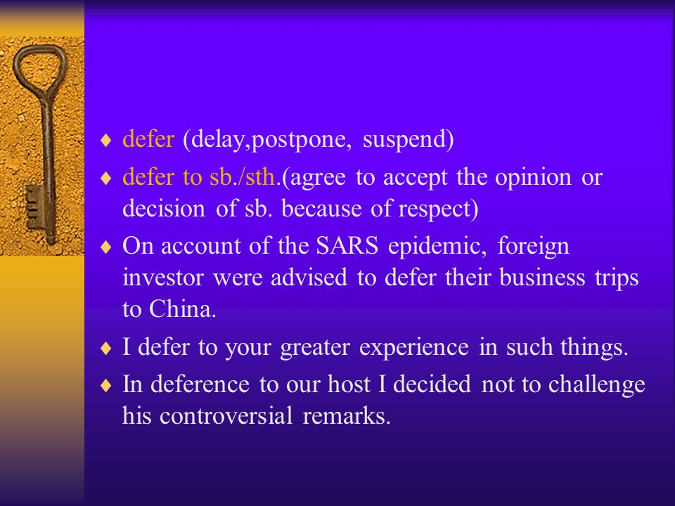  defer (delay,postpone, suspend)  defer to sb./sth.(agree to accept the opinion or decision of sb.