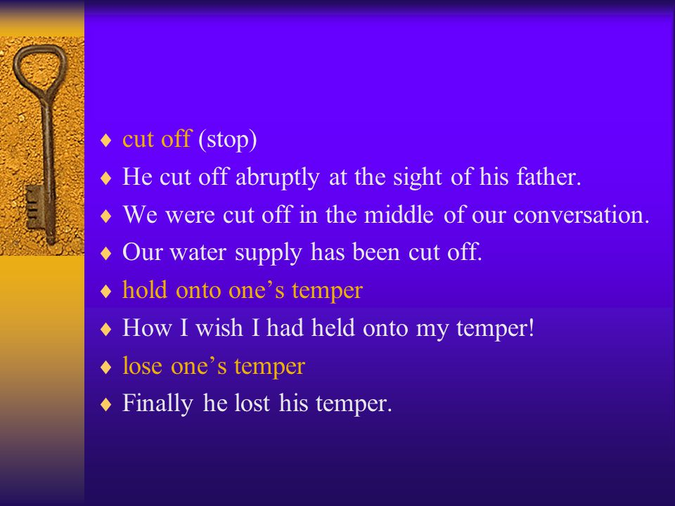 cut off (stop)  He cut off abruptly at the sight of his father.