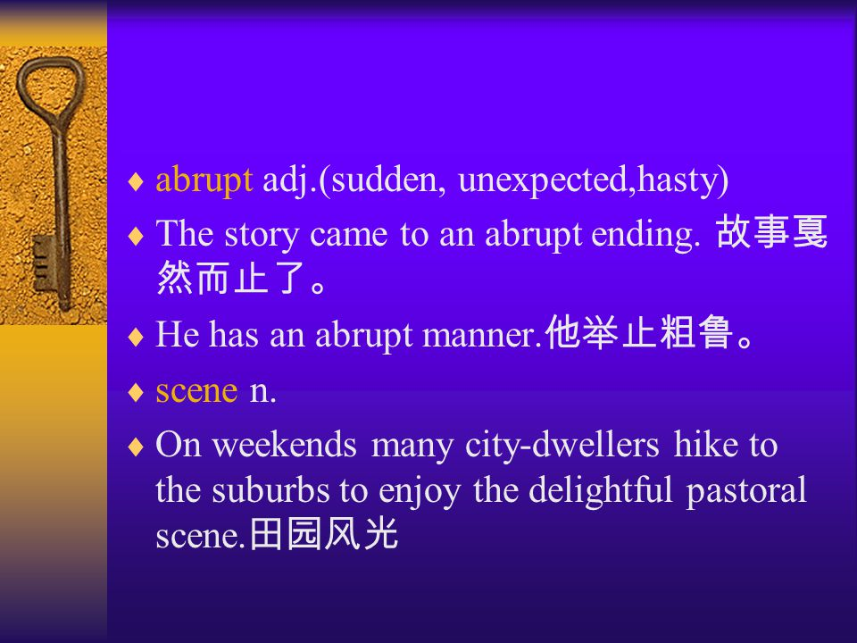  abrupt adj.(sudden, unexpected,hasty)  The story came to an abrupt ending.