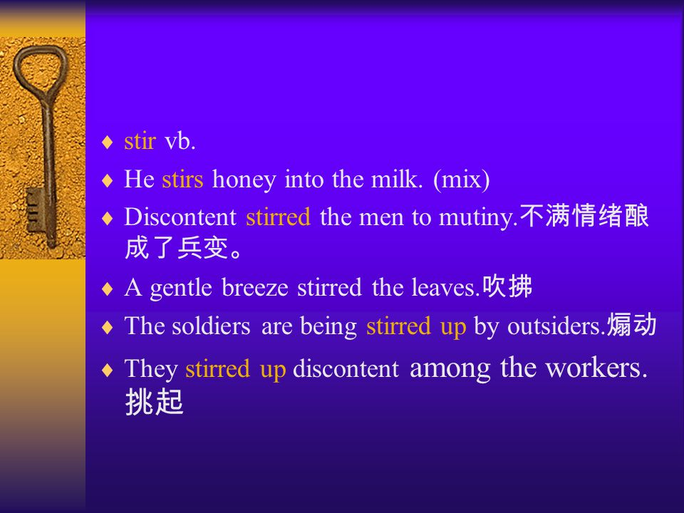  stir vb.  He stirs honey into the milk. (mix)  Discontent stirred the men to mutiny.
