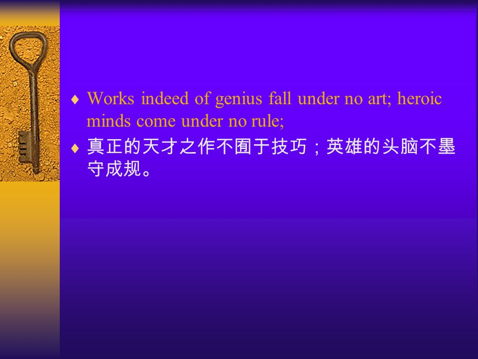  Works indeed of genius fall under no art; heroic minds come under no rule;  真正的天才之作不囿于技巧;英雄的头脑不墨 守成规。