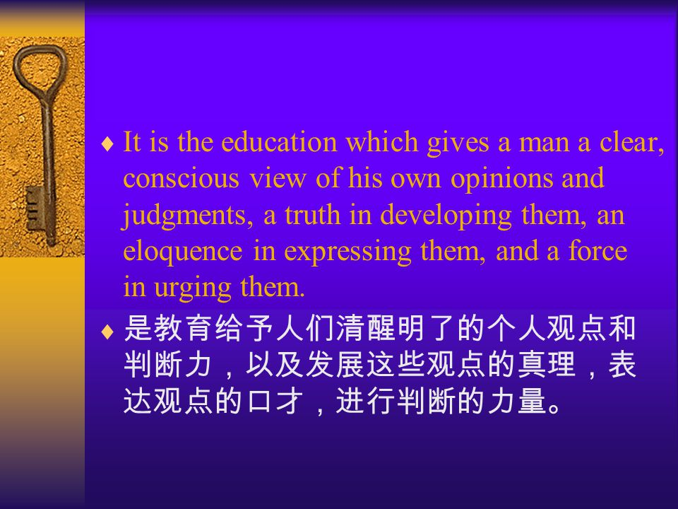  It is the education which gives a man a clear, conscious view of his own opinions and judgments, a truth in developing them, an eloquence in expressing them, and a force in urging them.