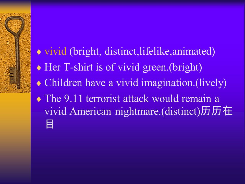  vivid (bright, distinct,lifelike,animated)  Her T-shirt is of vivid green.(bright)  Children have a vivid imagination.(lively)  The 9.11 terrorist attack would remain a vivid American nightmare.(distinct) 历历在 目